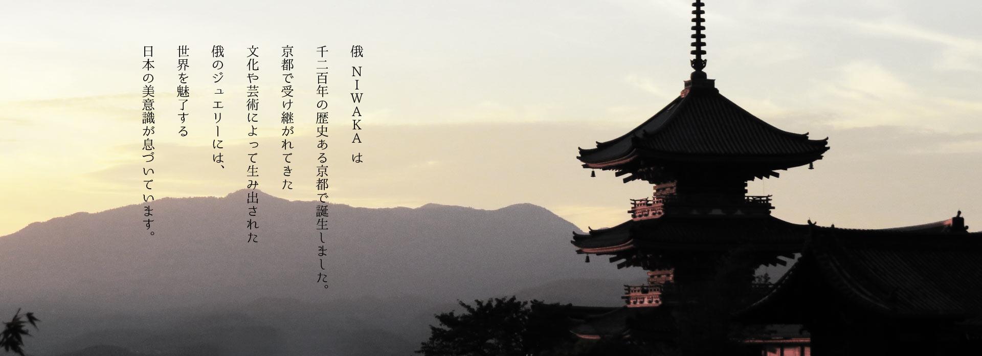 俄(にわか)NIWAKAは千二百年の歴史ある京都で誕生しました。京都で受け継がれてきた文化や芸術によって生み出された俄のジュエリーには、世界を魅了する日本の美意識が息づいています。