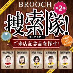 第2弾!BROOCH捜索隊!ご来店記念品を探せ