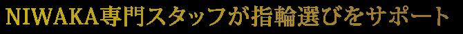 NIWAKA専門スタッフが指輪選びをサポートいたします。